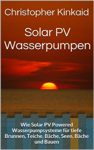 Solar PV Wasserpumpen: Wie Solar PV Powered Wasserpumpsysteme für tiefe Brunnen, Teiche, Bäche, Seen, Bäche und Bauen